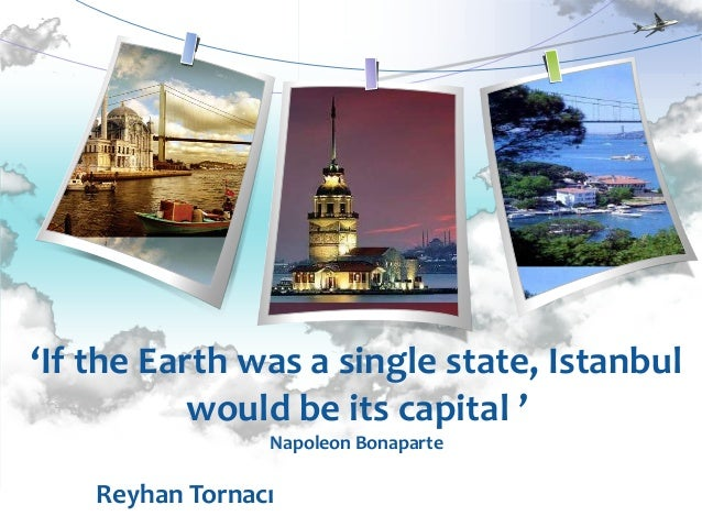 'If the Earth was a single state, Istanbul           would be its capital '                 Napoleon Bonaparte    Reyhan T...