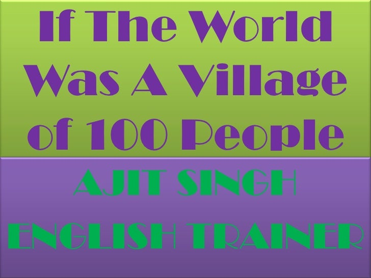 If The World Was A Village of 100 People <br />AJIT SINGH<br />ENGLISH TRAINER<br />