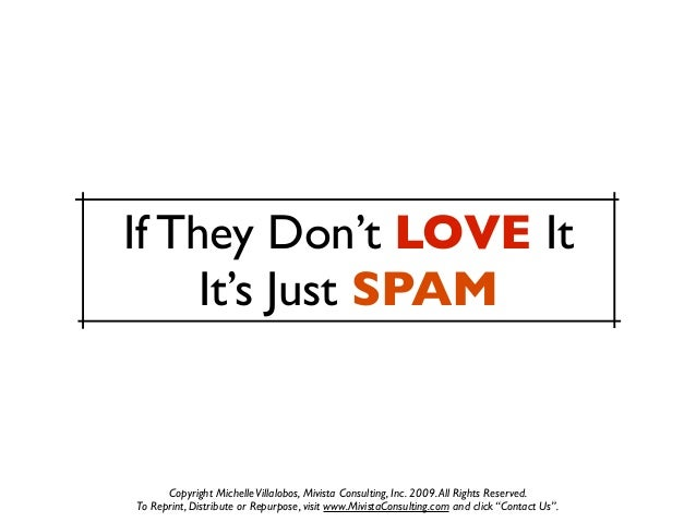 If They Don't LOVE It     It's Just SPAM      Copyright Michelle Villalobos, Mivista Consulting, Inc. 2009. All Rights Res...