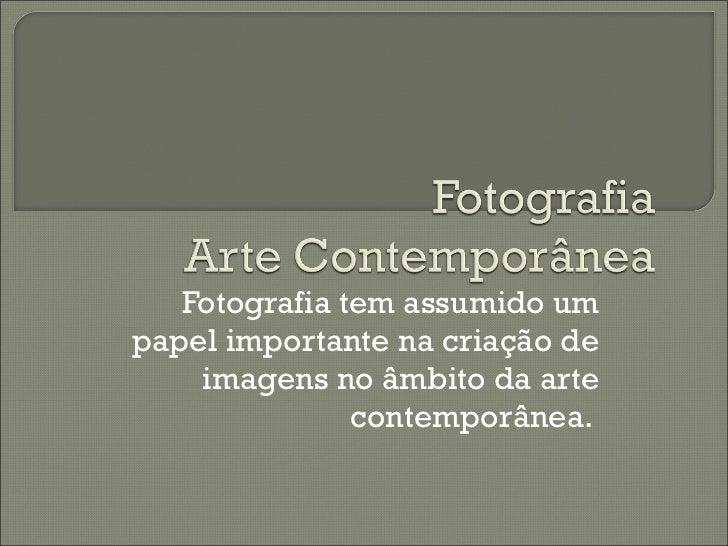 Fotografia tem assumido um papel importante na criação de imagens no âmbito da arte contemporânea.
