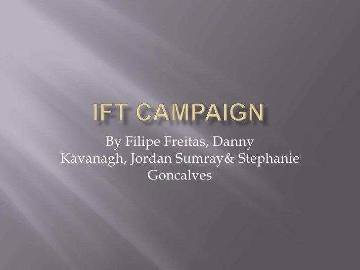 IFT Campaign <br />By Filipe Freitas, Danny Kavanagh, Jordan Sumray & Stephanie Goncalves<br />