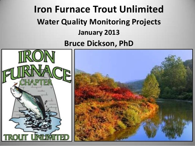 Iron Furnace Trout UnlimitedWater Quality Monitoring Projects          January 2013       Bruce Dickson, PhD