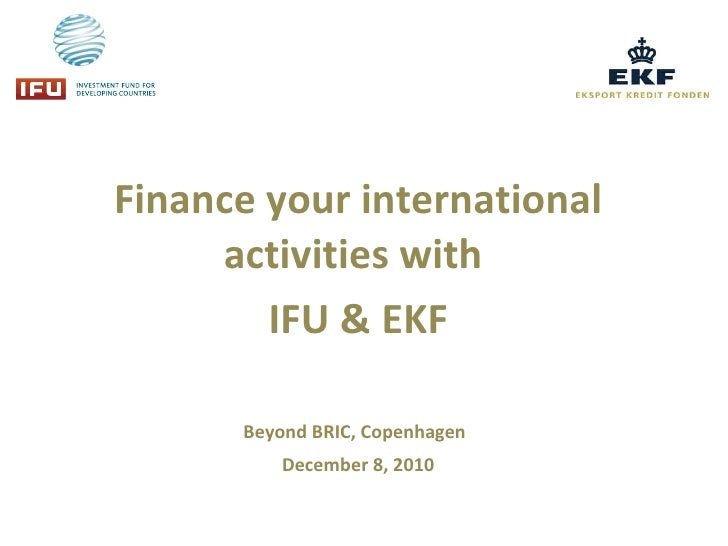Finance your international activities with  IFU & EKF Beyond BRIC, Copenhagen   December 8, 2010