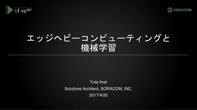エッジヘビーコンピューティングと 機械学習 Yuta Imai Solutions Architect, SORACOM, INC. 2017/4/20