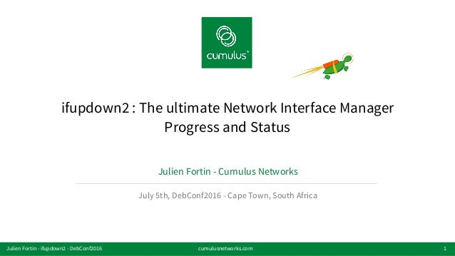 v ifupdown2 : The ultimate Network Interface Manager Progress and Status Julien Fortin - Cumulus Networks July 5th, DebCon...