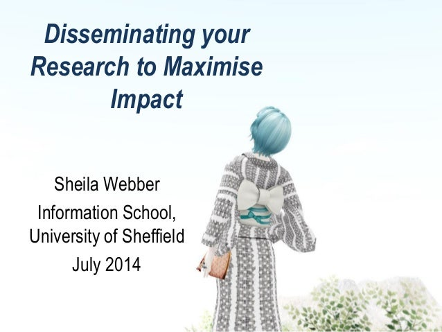 Disseminating your Research to Maximise Impact Sheila Webber Information School, University of Sheffield July 2014