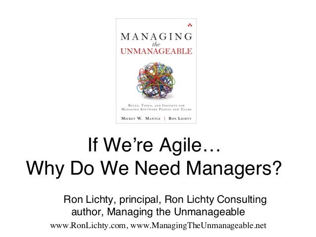 If We're Agile… Why Do We Need Managers?#! # #Ron Lichty, principal, Ron Lichty Consulting author, Managing the Unmanage...