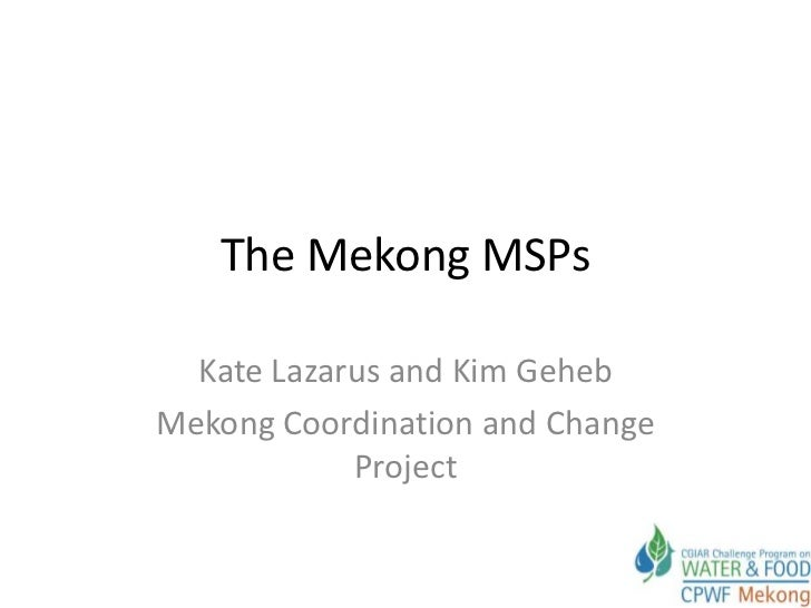 The Mekong MSPs  Kate Lazarus and Kim GehebMekong Coordination and Change            Project