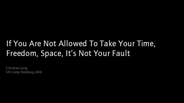 If You Are Not Allowed To Take Your Time, Freedom, Space, It's Not Your Fault Christian Jung UX Camp Hamburg 2016