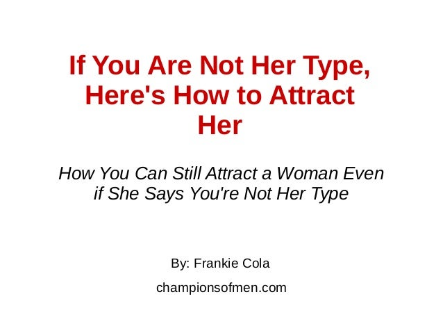 If You Are Not Her Type, Here's How to Attract Her By: Frankie Cola championsofmen.com How You Can Still Attract a Woman E...