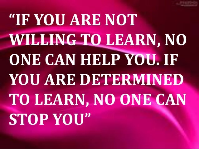 """""""If You Are Not Willing to Learn, no one Can Help You ..."""