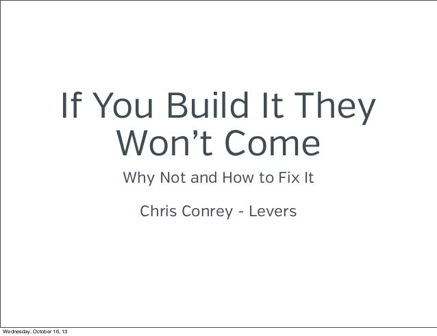 If You Build It They Won't Come Why Not and How to Fix It Chris Conrey - Levers  Wednesday, October 16, 13