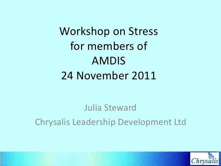 Workshop on Stress      for members of          AMDIS     24 November 2011             Julia StewardChrysalis Leadership D...