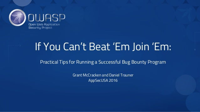 If You Can't Beat 'Em Join 'Em: Practical Tips for Running a Successful Bug Bounty Program Grant McCracken and Daniel Trau...