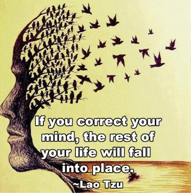 """""""If you correct your mind, the rest of your life will fall into place. ~ Lao Tzo"""