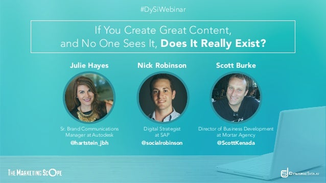 If You Create Great Content, and No One Sees It, Does It Really Exist? #DySiWebinar Julie Hayes Nick Robinson Scott Burke ...
