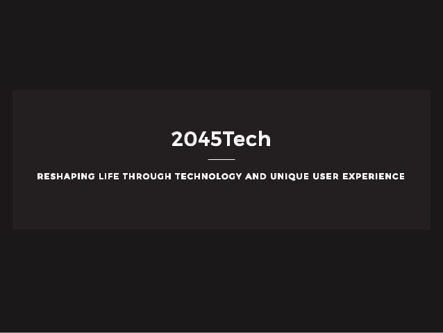 RESHAPING LIFE THROUGH TECHNOLOGY AND UNIQUE USER EXPERIENCE 2045Tech