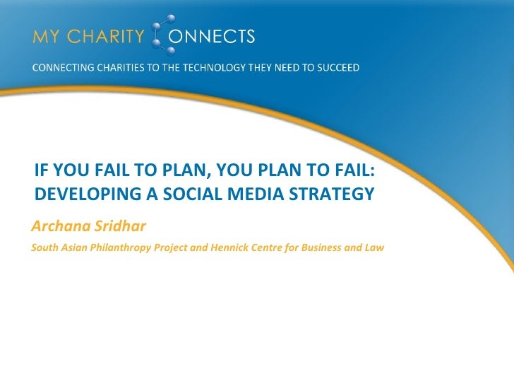 IF YOU FAIL TO PLAN, YOU PLAN TO FAIL: DEVELOPING A SOCIAL MEDIA STRATEGY Archana Sridhar South Asian Philanthropy Project...