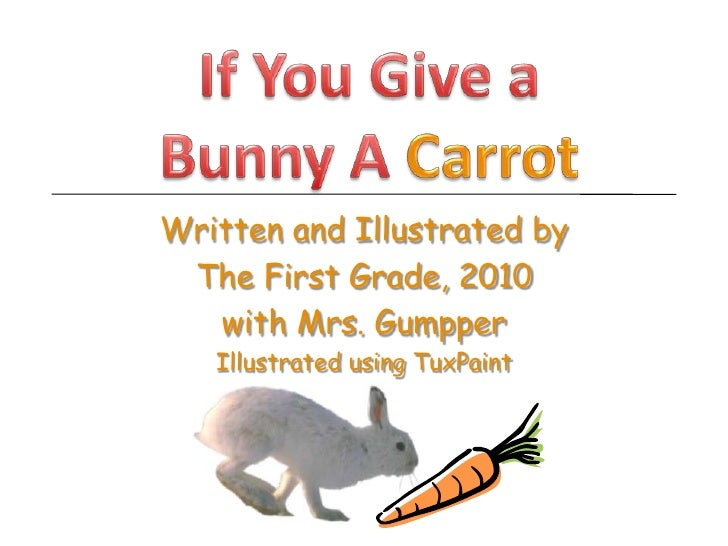 If You Give a Bunny A Carrot<br />Written and Illustrated by <br />The First Grade, 2010<br />with Mrs. Gumpper<br />Illus...