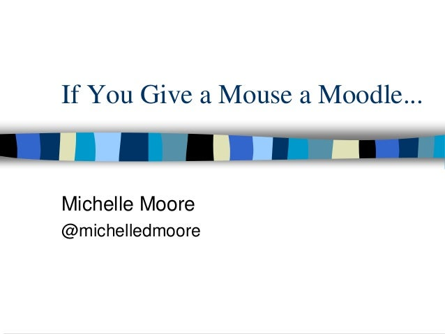 If You Give a Mouse a Moodle... Michelle Moore @michelledmoore