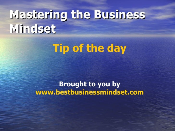 Mastering the Business Mindset Tip of the day Brought to you by www.bestbusinessmindset.com