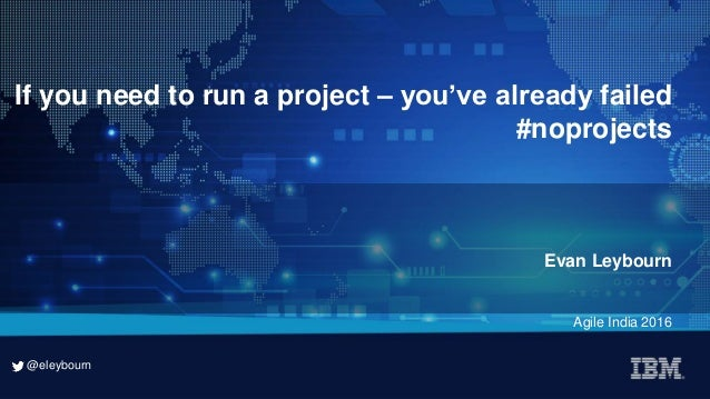 @eleybourn @eleybourn If you need to run a project – you've already failed #noprojects Evan Leybourn Agile India 2016