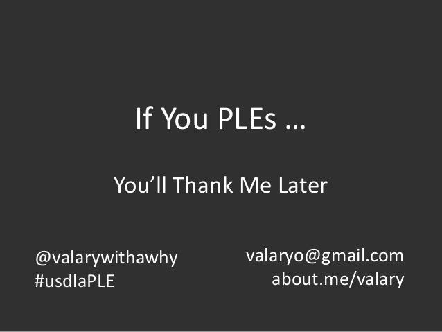 If You PLEs … You'll Thank Me Later @valarywithawhy #usdlaPLE valaryo@gmail.com about.me/valary