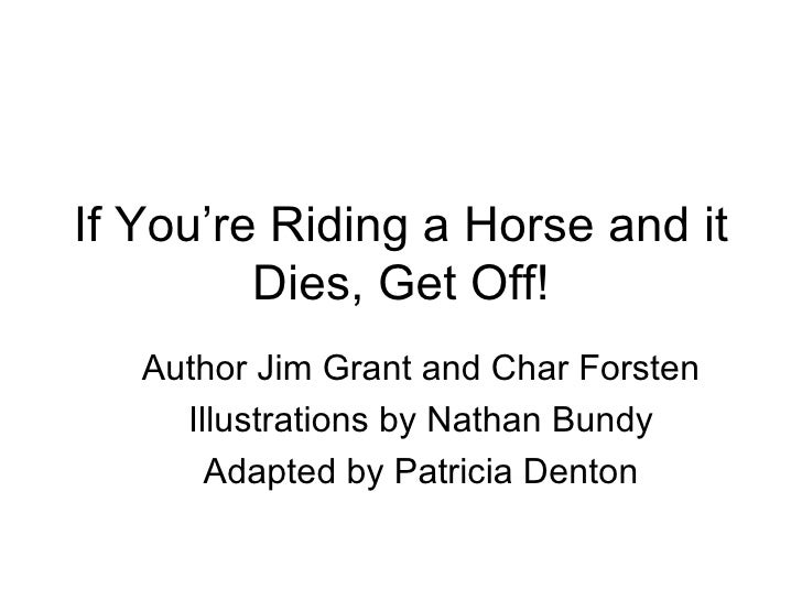 If You're Riding a Horse and it Dies, Get Off! Author Jim Grant and Char Forsten Illustrations by Nathan Bundy Adapted by ...