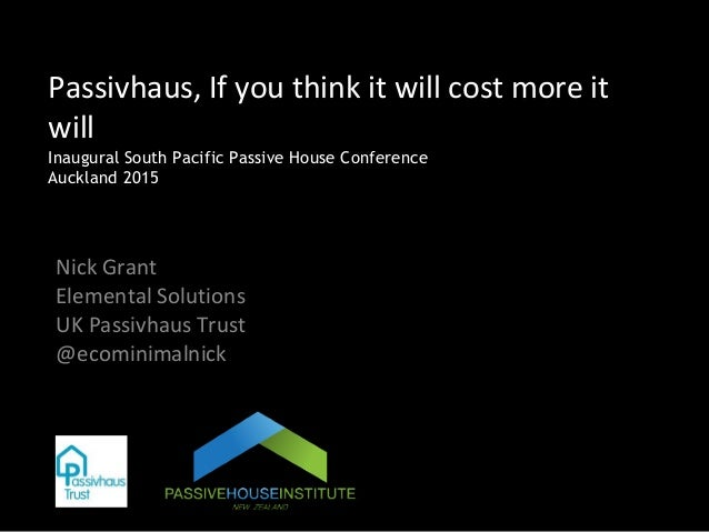 Passivhaus, If you think it will cost more it will Inaugural South Pacific Passive House Conference Auckland 2015 Nick Gra...