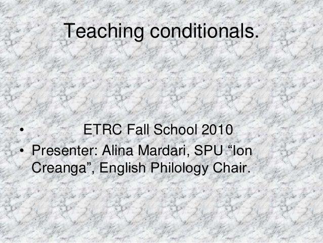 "Teaching conditionals. • ETRC Fall School 2010 • Presenter: Alina Mardari, SPU ""Ion Creanga"", English Philology Chair."