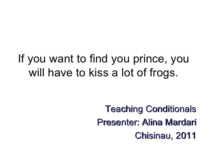 If you want to find you prince, you will have to kiss a lot of frogs. Teaching Conditionals Presenter: Alina Mardari Chisi...
