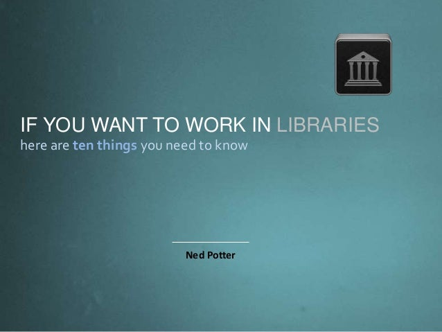 IF YOU WANT TO WORK IN LIBRARIES here are ten things you need to know Ned Potter