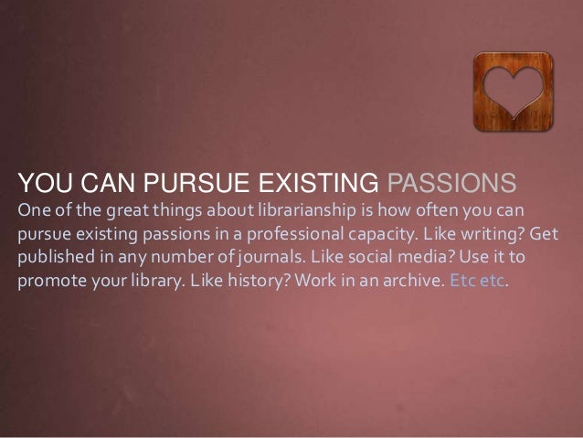 YOU CAN PURSUE EXISTING PASSIONS One of the great things about librarianship is how often you can pursue existing passions...