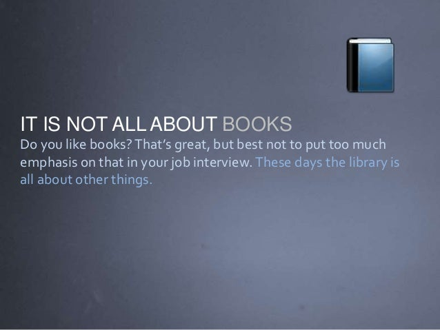 IT IS NOT ALL ABOUT BOOKS Do you like books?That's great, but best not to put too much emphasis on that in your job interv...