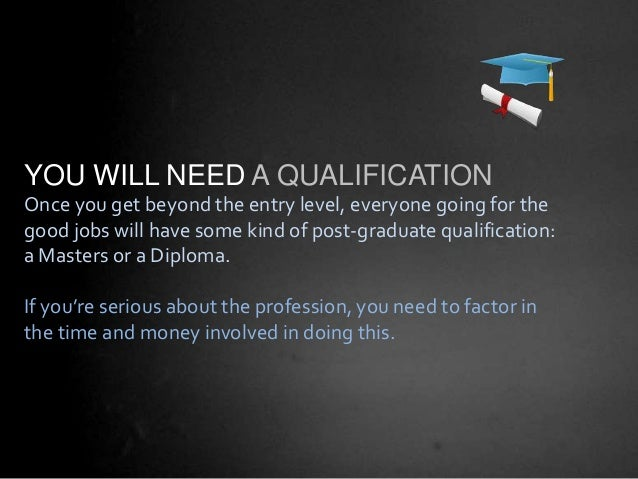 YOU WILL NEED A QUALIFICATION Once you get beyond the entry level, everyone going for the good jobs will have some kind of...