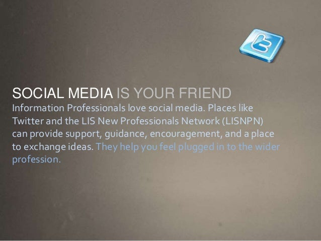 SOCIAL MEDIA IS YOUR FRIEND Information Professionals love social media. Places like Twitter and the LIS New Professionals...