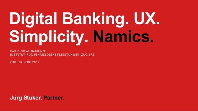 Digital Banking. UX. Simplicity. Namics. CAS DIGITAL BANKING INSTITUT FÜR FINANZDIENSTLEISTUNGEN ZUG IFZ ZUG, 23. JUNI 201...