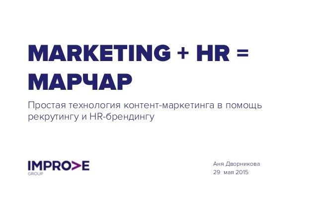 MARKETING + HR = МАРЧАР Простая технология контент-маркетинга в помощь рекрутингу и HR-брендингу Аня Дворникова 29 мая 2015