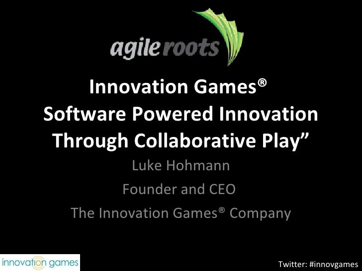 """Innovation Games®  Software Powered Innovation Through Collaborative Play"""" Luke Hohmann Founder and CEO  The Innovation Ga..."""