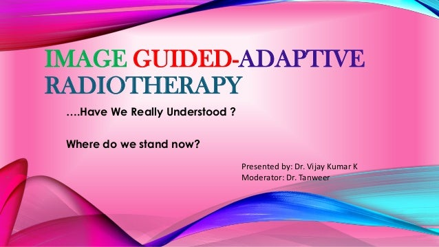 IMAGE GUIDED-ADAPTIVE RADIOTHERAPY ….Have We Really Understood ? Where do we stand now? Presented by: Dr. Vijay Kumar K Mo...