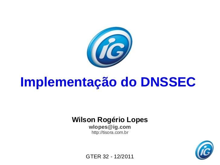 Implementação do DNSSEC      Wilson Rogério Lopes          wlopes@ig.com           http://tisora.com.br         GTER 32 - ...