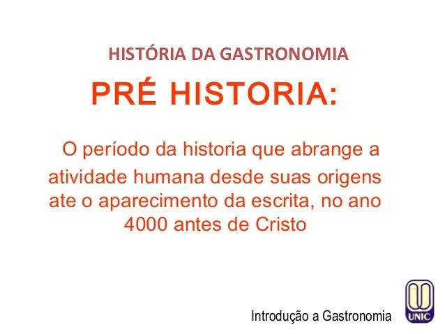 HISTÓRIA DA GASTRONOMIA Introdução a Gastronomia PRÉ HISTORIA: O período da historia que abrange a atividade humana desde ...
