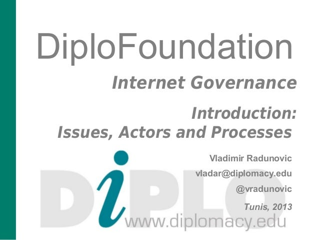 DiploFoundation Internet Governance Introduction: Issues, Actors and Processes Vladimir Radunovic vladar@diplomacy.edu @vr...
