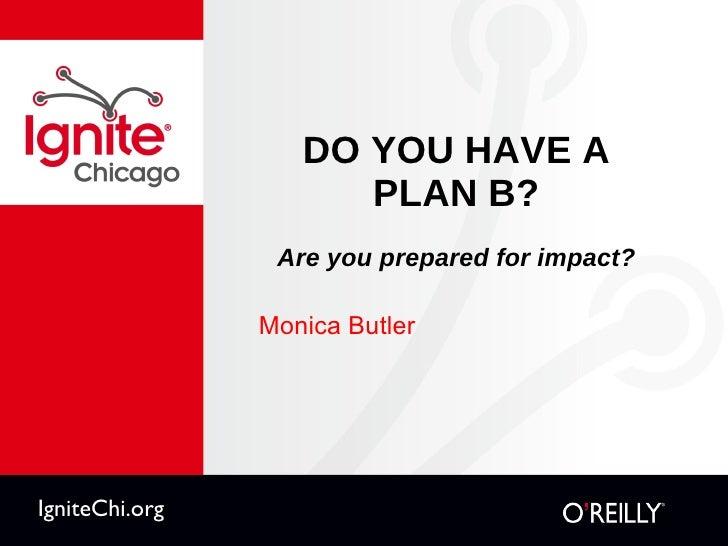 DO YOU HAVE A PLAN B? Are you prepared for impact? <ul><li>Monica Butler </li></ul>IgniteChi.org