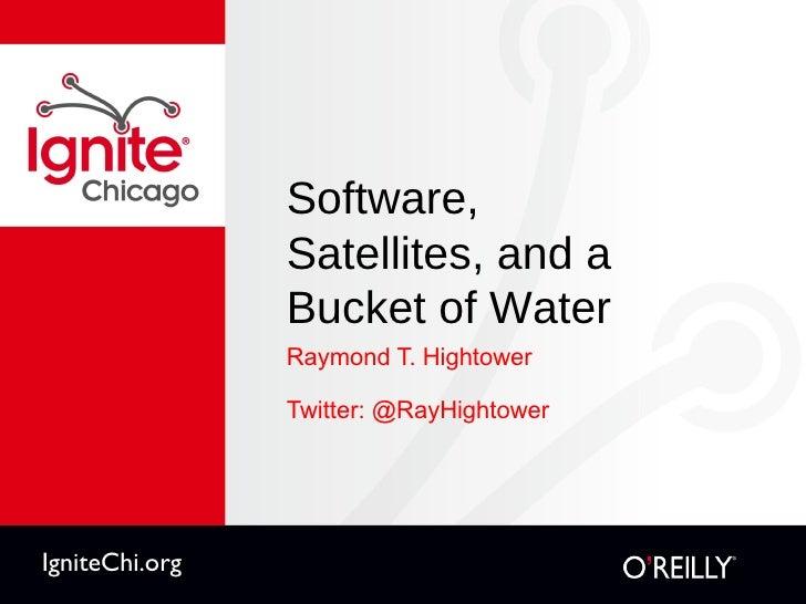Software,  Satellites, and a  Bucket of Water <ul><li>Raymond T. Hightower </li></ul><ul><li>Twitter: @RayHightower </li><...