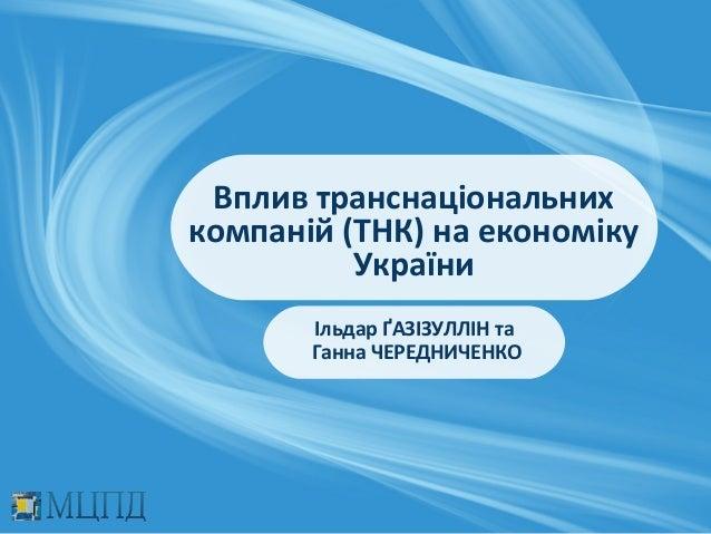 Вплив транснаціональнихкомпаній (ТНК) на економіку          України       Ільдар ҐАЗІЗУЛЛІН та       Ганна ЧЕРЕДНИЧЕНКО