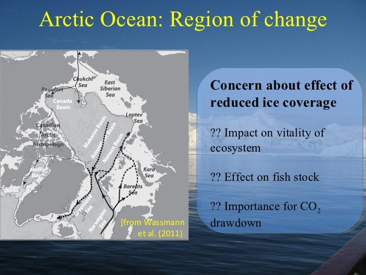 Arctic Ocean: Region of change [from Wassmann et al. (2011)   C oncern about effect of reduced ice coverage ?? Impact on v...