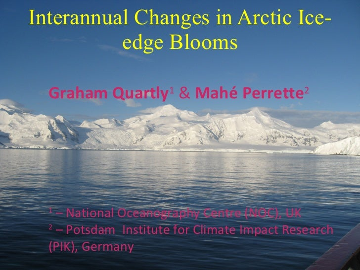 Interannual Changes in Arctic Ice-edge Blooms Graham Quartly 1  &  Mahé Perrette 2 1  – National Oceanography Centre (NOC)...