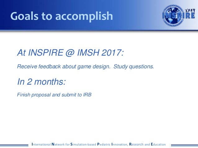 At INSPIRE @ IMSH 2017: Receive feedback about game design. Study questions. In 2 months: Finish proposal and submit to IR...