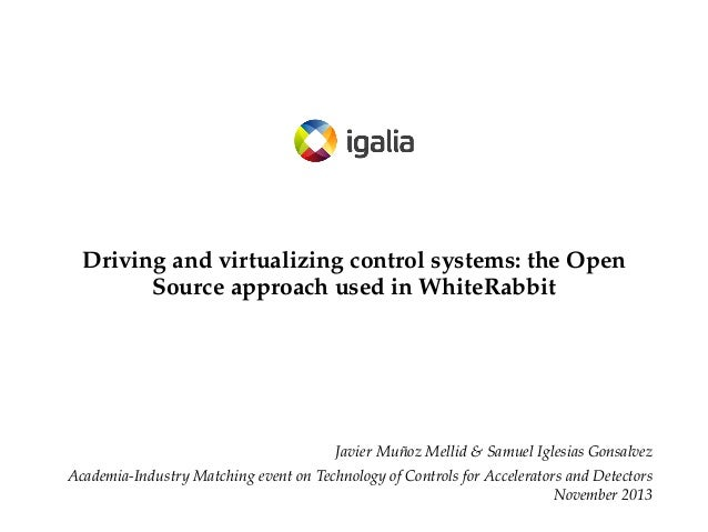 Driving and virtualizing control systems: the Open Source approach used in WhiteRabbit  Javier Muñoz Mellid & Samuel Igles...